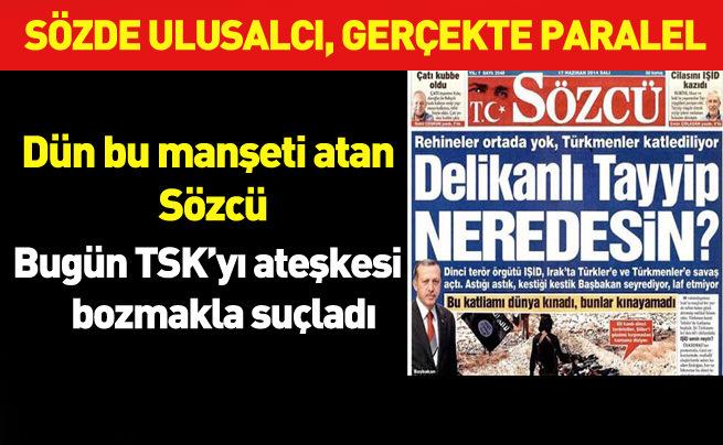 IŞİD'i Erdoğan koruyor diyen Sözcü TSK'yı ateşkesi bozmakla suçladı