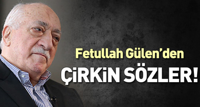 Fethullah Gülen'den çirkin sözler!