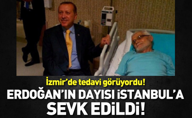 Erdoğan'ın dayısı İstanbul'a sevk edildi